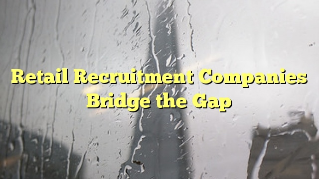 Retail Recruitment Companies Bridge the Gap