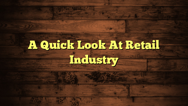 A Quick Look At Retail Industry