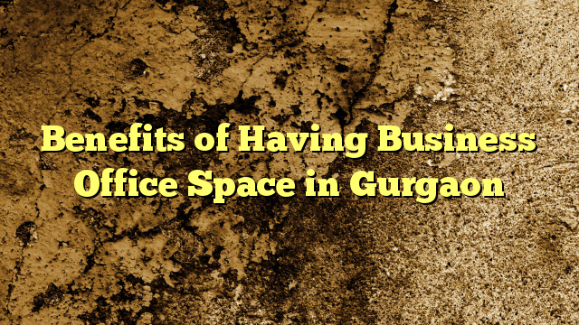 Benefits of Having Business Office Space in Gurgaon