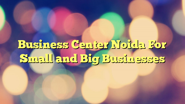 Business Center Noida For Small and Big Businesses