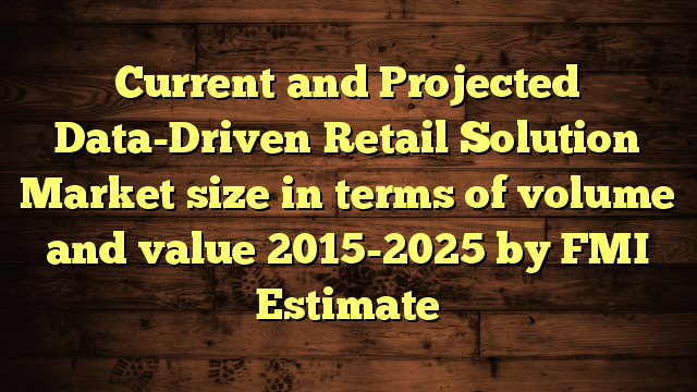 Current and Projected Data-Driven Retail Solution Market size in terms of volume and value 2015-2025 by FMI Estimate