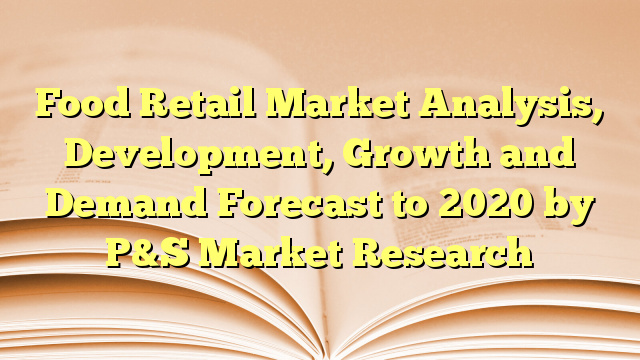 Food Retail Market Analysis, Development, Growth and Demand Forecast to 2020 by P&S Market Research