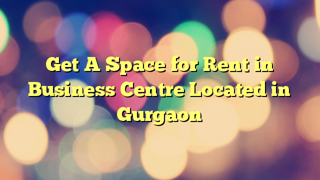 Get A Space for Rent in Business Centre Located in Gurgaon