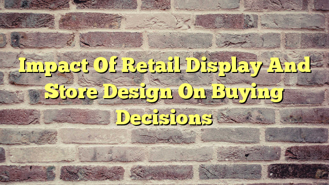 Impact Of Retail Display And Store Design On Buying Decisions