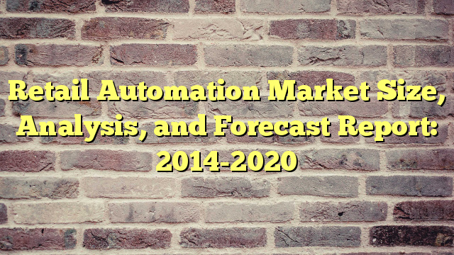 Retail Automation Market Size, Analysis, and Forecast Report: 2014-2020