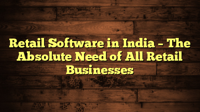Retail Software in India – The Absolute Need of All Retail Businesses