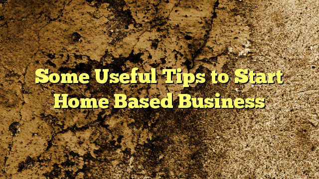 Some Useful Tips to Start Home Based Business