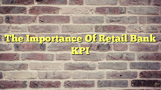 The Importance Of Retail Bank KPI