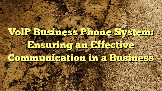 VolP Business Phone System: Ensuring an Effective Communication in a Business